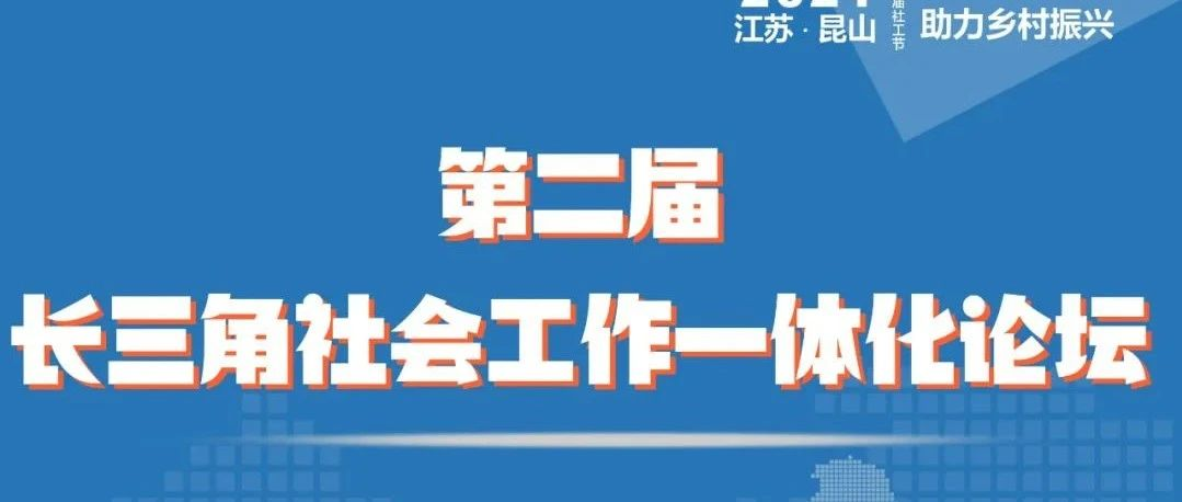 昆山:第二届长三角社会工作一体化论坛来了(限120人)